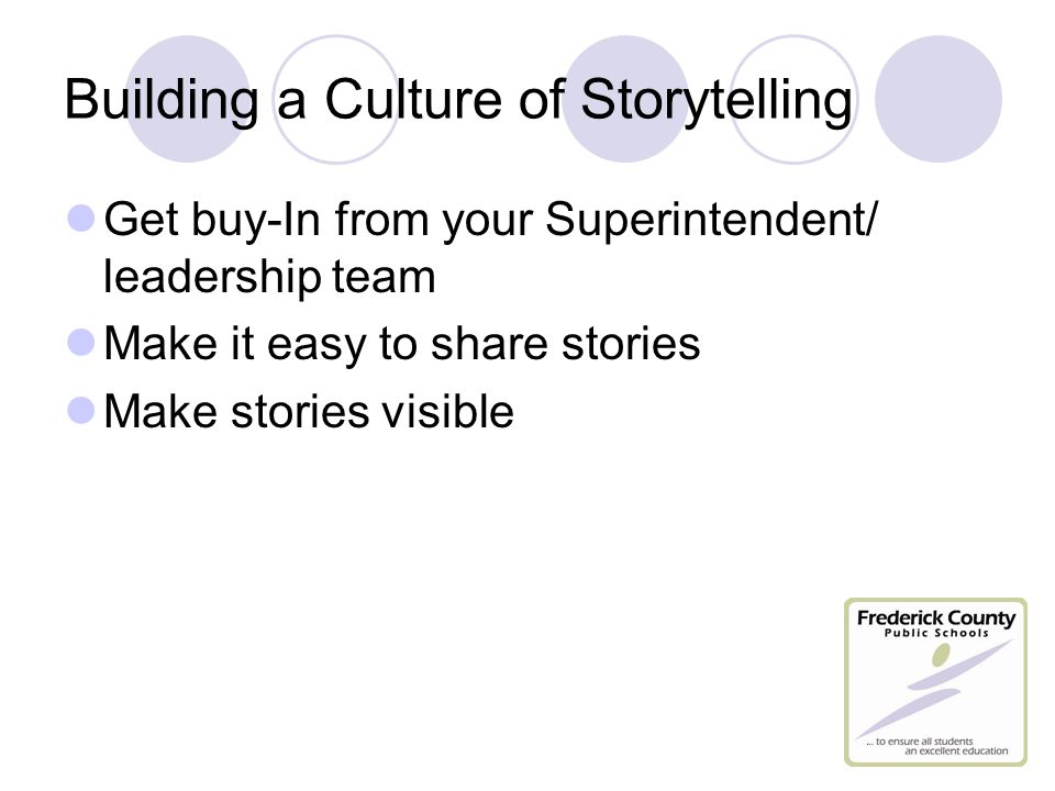 Building a Culture of Storytelling Get buy-In from your Superintendent/ leadership team Make it easy to share stories Make stories visible
