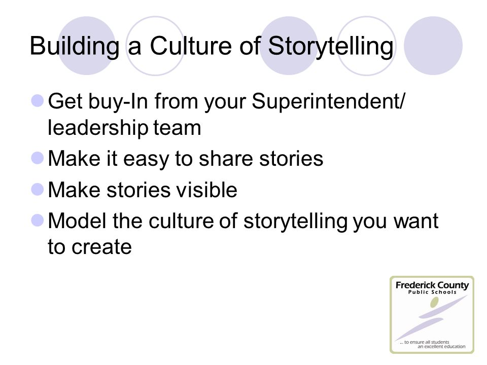 Building a Culture of Storytelling Get buy-In from your Superintendent/ leadership team Make it easy to share stories Make stories visible Model the culture of storytelling you want to create
