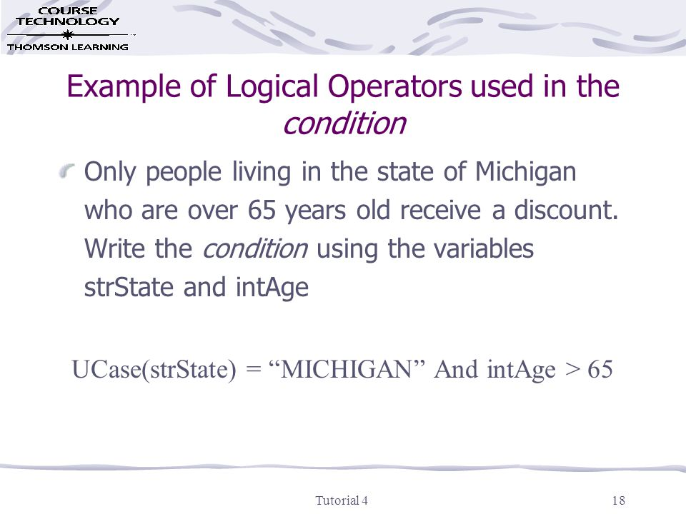 Tutorial 418 Example of Logical Operators used in the condition Only people living in the state of Michigan who are over 65 years old receive a discount.