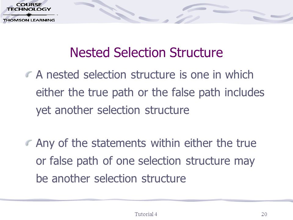 Tutorial 420 Nested Selection Structure A nested selection structure is one in which either the true path or the false path includes yet another selection structure Any of the statements within either the true or false path of one selection structure may be another selection structure