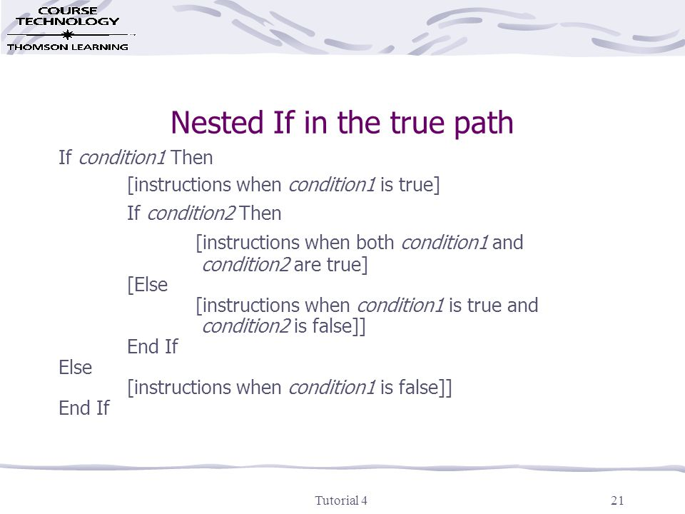 Tutorial 421 Nested If in the true path If condition1 Then [instructions when condition1 is true] If condition2 Then [instructions when both condition1 and condition2 are true] [Else [instructions when condition1 is true and condition2 is false]] End If Else [instructions when condition1 is false]] End If