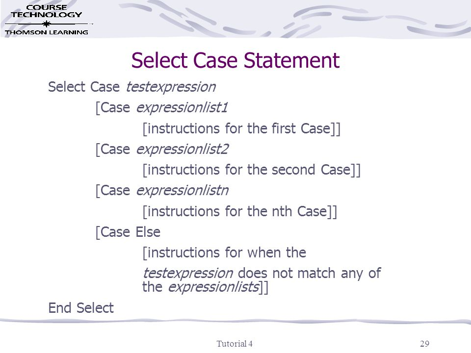 Tutorial 429 Select Case Statement Select Case testexpression [Case expressionlist1 [instructions for the first Case]] [Case expressionlist2 [instructions for the second Case]] [Case expressionlistn [instructions for the nth Case]] [Case Else [instructions for when the testexpression does not match any of the expressionlists]] End Select