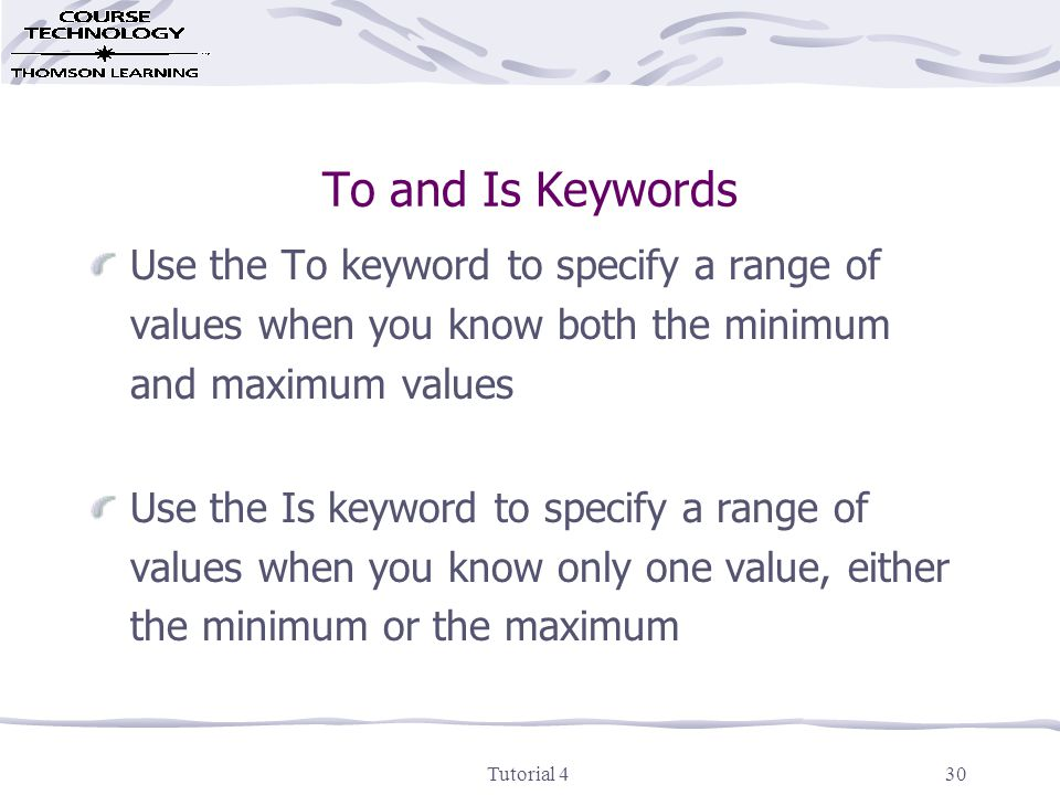 Tutorial 430 To and Is Keywords Use the To keyword to specify a range of values when you know both the minimum and maximum values Use the Is keyword to specify a range of values when you know only one value, either the minimum or the maximum