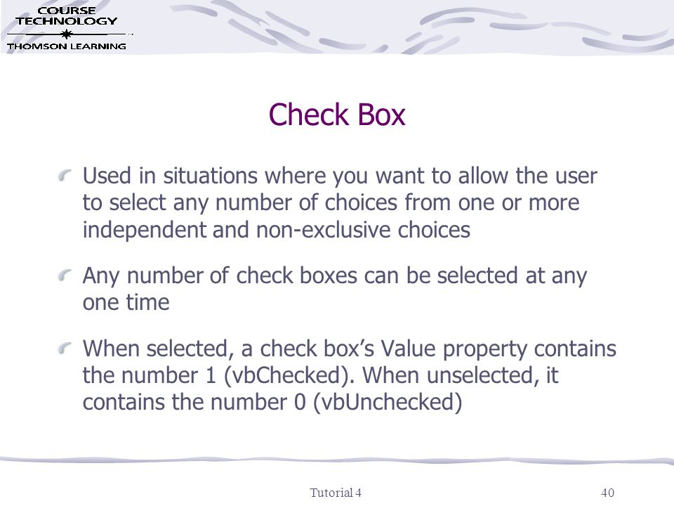 Tutorial 440 Check Box Used in situations where you want to allow the user to select any number of choices from one or more independent and non-exclusive choices Any number of check boxes can be selected at any one time When selected, a check box's Value property contains the number 1 (vbChecked).