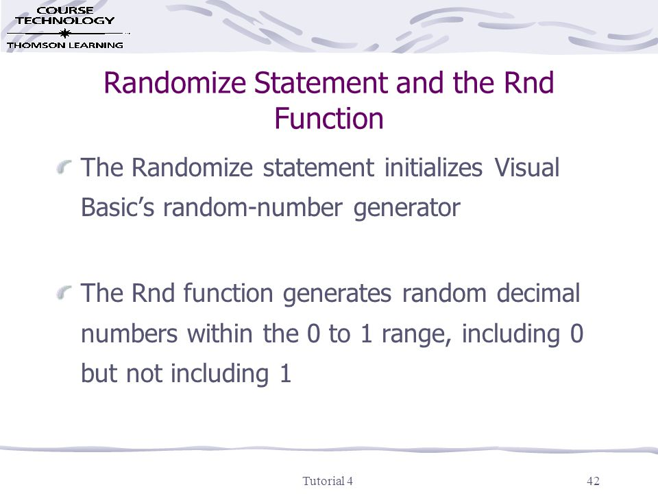 Tutorial 442 Randomize Statement and the Rnd Function The Randomize statement initializes Visual Basic's random-number generator The Rnd function generates random decimal numbers within the 0 to 1 range, including 0 but not including 1
