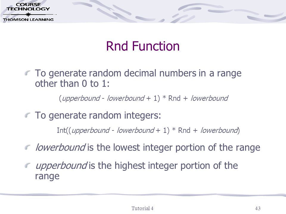 Tutorial 443 Rnd Function To generate random decimal numbers in a range other than 0 to 1: (upperbound - lowerbound + 1) * Rnd + lowerbound To generate random integers: Int((upperbound - lowerbound + 1) * Rnd + lowerbound) lowerbound is the lowest integer portion of the range upperbound is the highest integer portion of the range