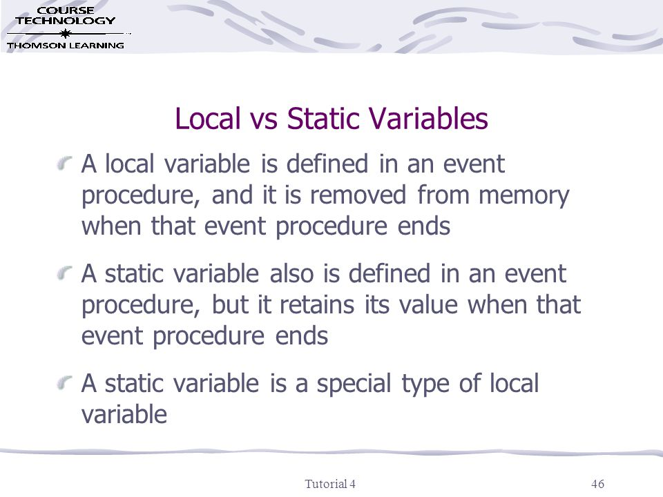 Tutorial 446 Local vs Static Variables A local variable is defined in an event procedure, and it is removed from memory when that event procedure ends A static variable also is defined in an event procedure, but it retains its value when that event procedure ends A static variable is a special type of local variable