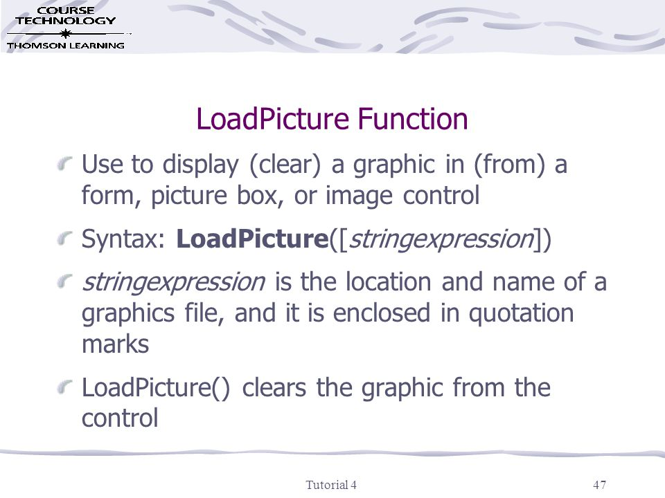 Tutorial 447 LoadPicture Function Use to display (clear) a graphic in (from) a form, picture box, or image control Syntax: LoadPicture([stringexpression]) stringexpression is the location and name of a graphics file, and it is enclosed in quotation marks LoadPicture() clears the graphic from the control