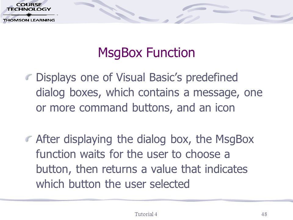 Tutorial 448 MsgBox Function Displays one of Visual Basic's predefined dialog boxes, which contains a message, one or more command buttons, and an icon After displaying the dialog box, the MsgBox function waits for the user to choose a button, then returns a value that indicates which button the user selected