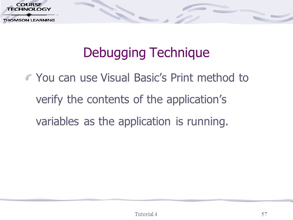 Tutorial 457 Debugging Technique You can use Visual Basic's Print method to verify the contents of the application's variables as the application is running.