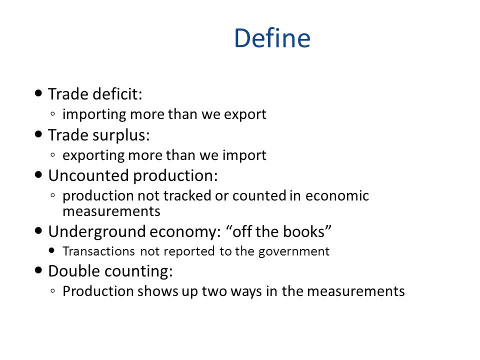 Define Trade deficit: ◦ importing more than we export Trade surplus: ◦ exporting more than we import Uncounted production: ◦ production not tracked or counted in economic measurements Underground economy: off the books Transactions not reported to the government Double counting: ◦ Production shows up two ways in the measurements