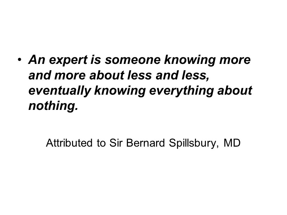 An expert is someone knowing more and more about less and less, eventually knowing everything about nothing.