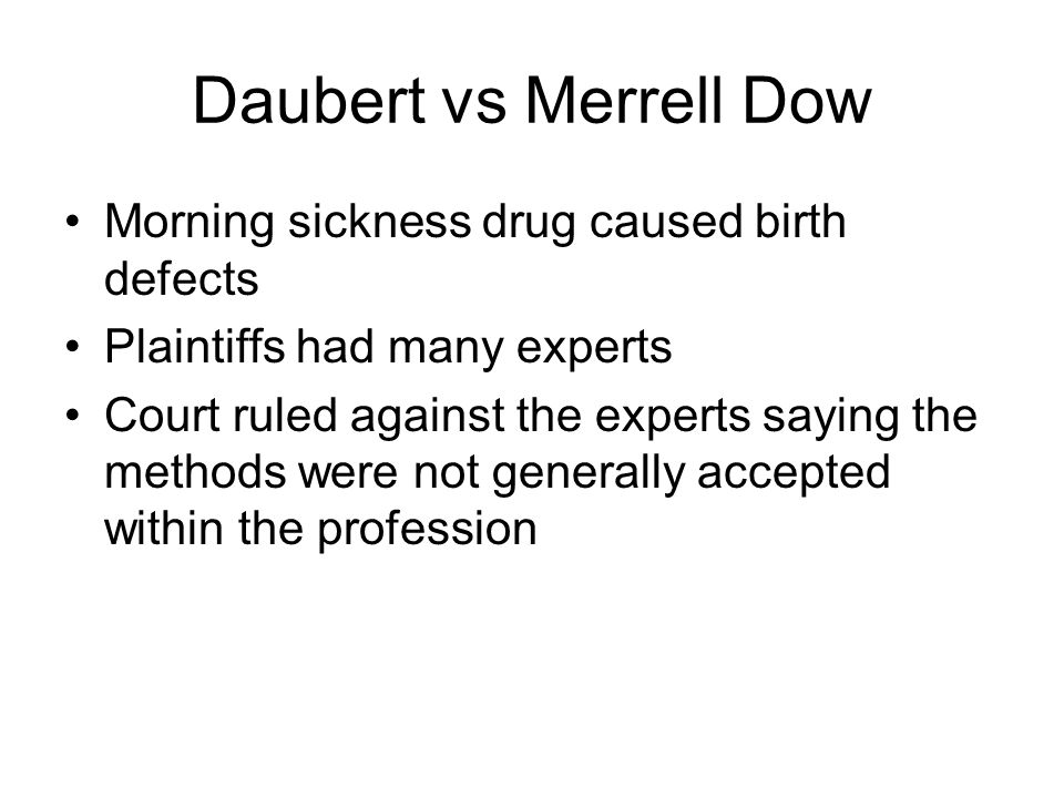 Daubert vs Merrell Dow Morning sickness drug caused birth defects Plaintiffs had many experts Court ruled against the experts saying the methods were not generally accepted within the profession