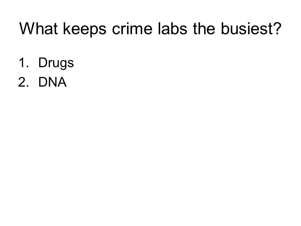 What keeps crime labs the busiest 1.Drugs 2.DNA