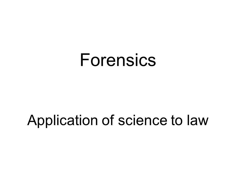Forensics Application of science to law