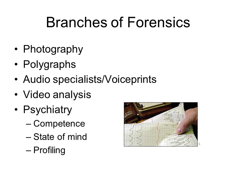 Branches of Forensics Photography Polygraphs Audio specialists/Voiceprints Video analysis Psychiatry –Competence –State of mind –Profiling