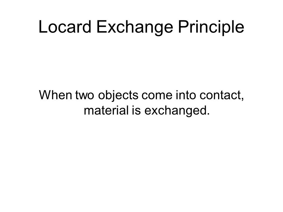 Locard Exchange Principle When two objects come into contact, material is exchanged.