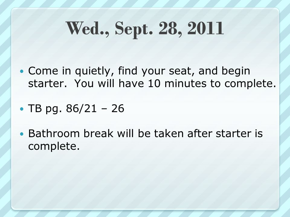 Wed., Sept. 28, 2011 Come in quietly, find your seat, and begin starter.
