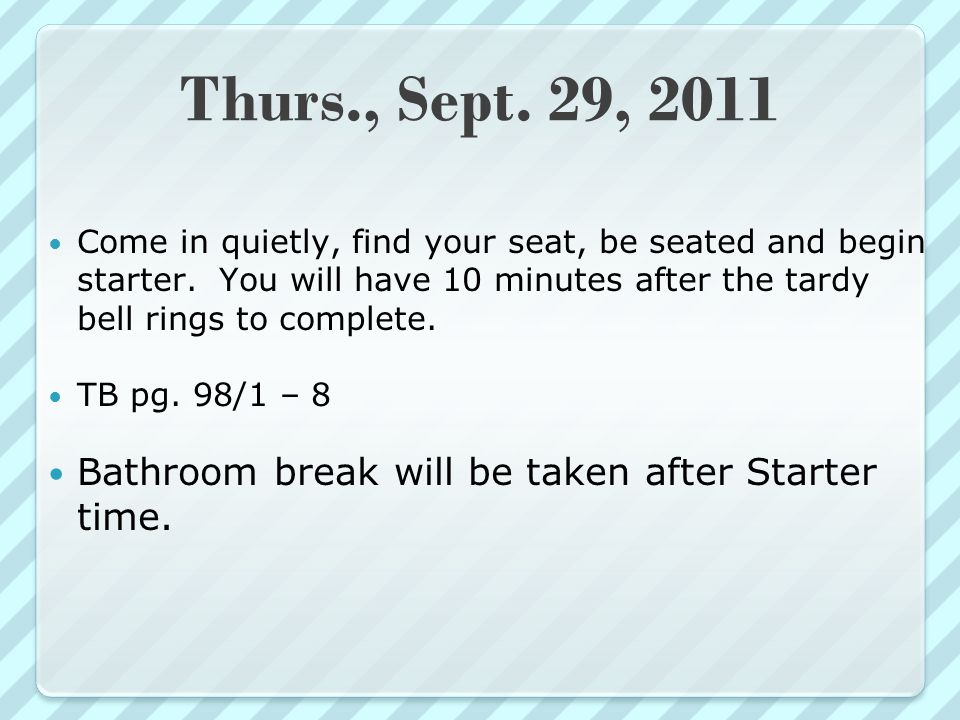 Thurs., Sept. 29, 2011 Come in quietly, find your seat, be seated and begin starter.