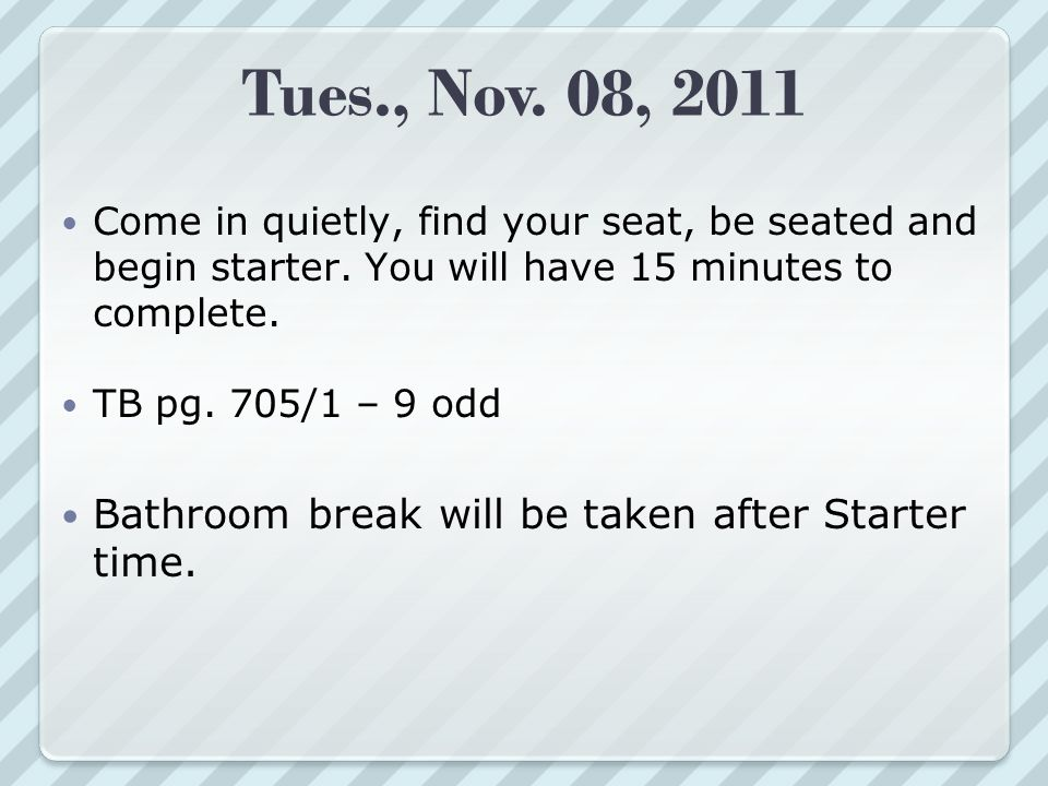 Tues., Nov. 08, 2011 Come in quietly, find your seat, be seated and begin starter.