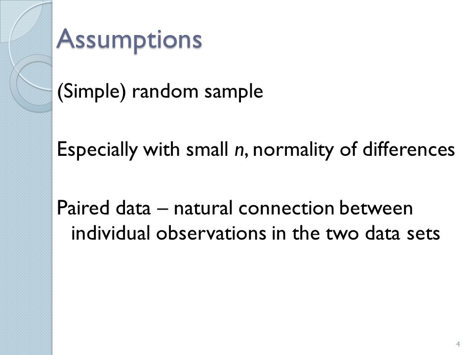 Assumptions (Simple) random sample Especially with small n, normality of differences Paired data – natural connection between individual observations in the two data sets 4