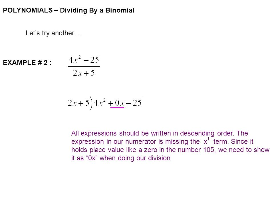 POLYNOMIALS – Dividing By a Binomial Let's try another… EXAMPLE # 2 : All expressions should be written in descending order.