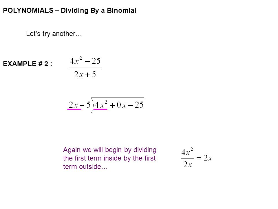 POLYNOMIALS – Dividing By a Binomial Let's try another… EXAMPLE # 2 : Again we will begin by dividing the first term inside by the first term outside…
