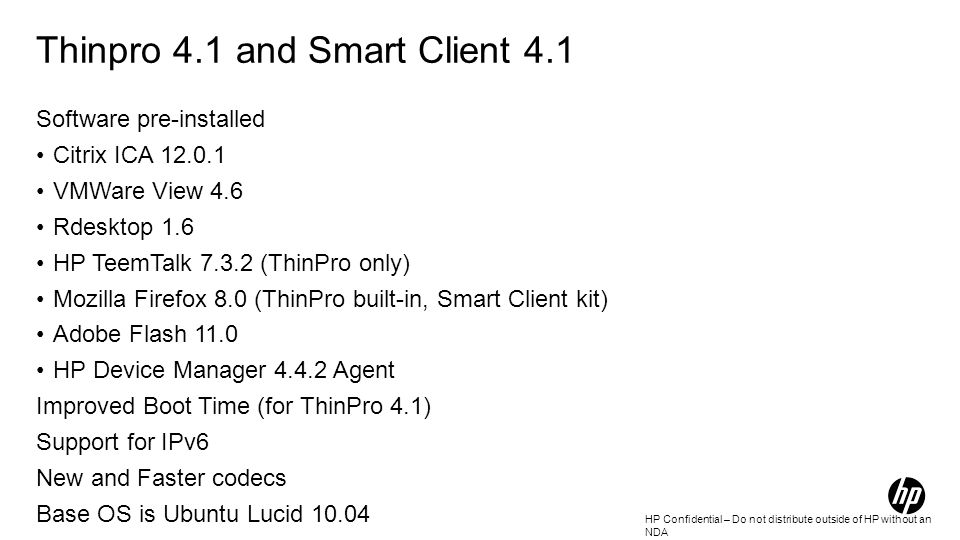 HP Confidential – Do not distribute outside of HP without an NDA Thinpro 4.1 and Smart Client 4.1 Software pre-installed Citrix ICA 12.0.1 VMWare View 4.6 Rdesktop 1.6 HP TeemTalk 7.3.2 (ThinPro only) Mozilla Firefox 8.0 (ThinPro built-in, Smart Client kit) Adobe Flash 11.0 HP Device Manager 4.4.2 Agent Improved Boot Time (for ThinPro 4.1) Support for IPv6 New and Faster codecs Base OS is Ubuntu Lucid 10.04