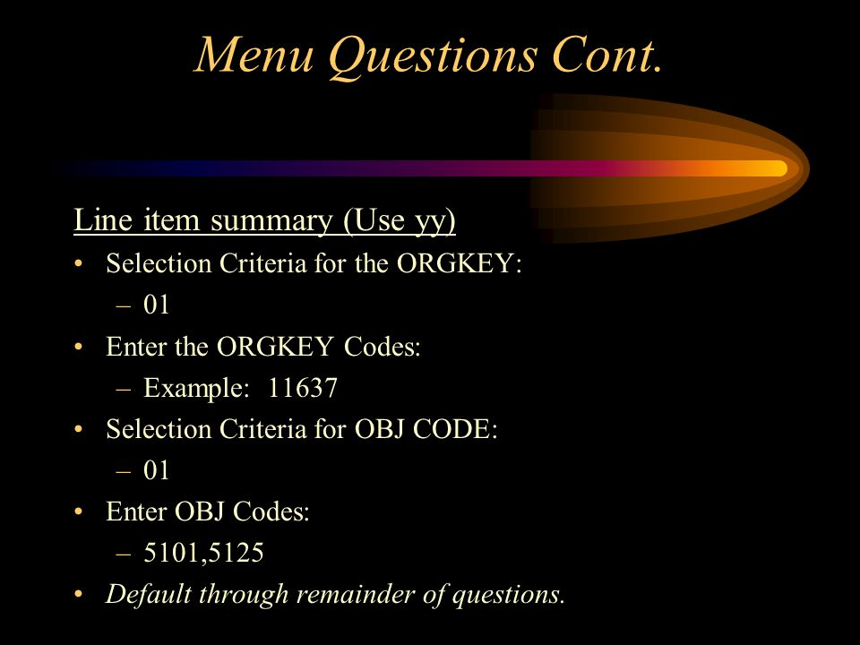 Accessing Your Budget Using Menu Questions Line item summary (use yy) Which information would you like: –Yy Enter budget version desired: –AD Show budgets at which level: –OBJ Selection Criteria: –01,02