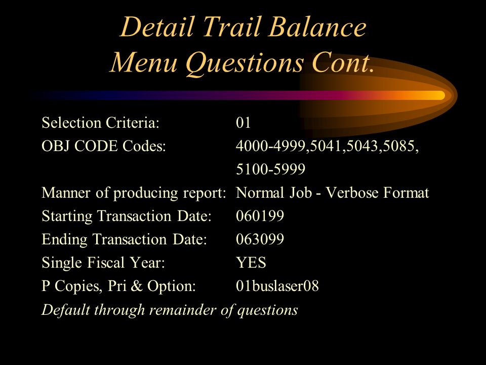 Detail Trail Balance Menu Questions Current Ledger Code:GL General Ledger Function:Reports Type of report:Standard Report Standard Report:Detail Trial Balance Ledger Side:GL Side - General Ledger Type of Selection Criteria:01,02 Sel Criteria:01 ORG KEY codes:11000 Selection Criteria:01 OBJ CODE Codes:4000-4999,5041,5043,5085, 5100-5999