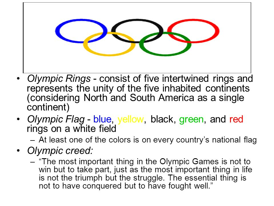 Olympic Rings - consist of five intertwined rings and represents the unity of the five inhabited continents (considering North and South America as a single continent) Olympic Flag - blue, yellow, black, green, and red rings on a white field –At least one of the colors is on every country's national flag Olympic creed: – The most important thing in the Olympic Games is not to win but to take part, just as the most important thing in life is not the triumph but the struggle.