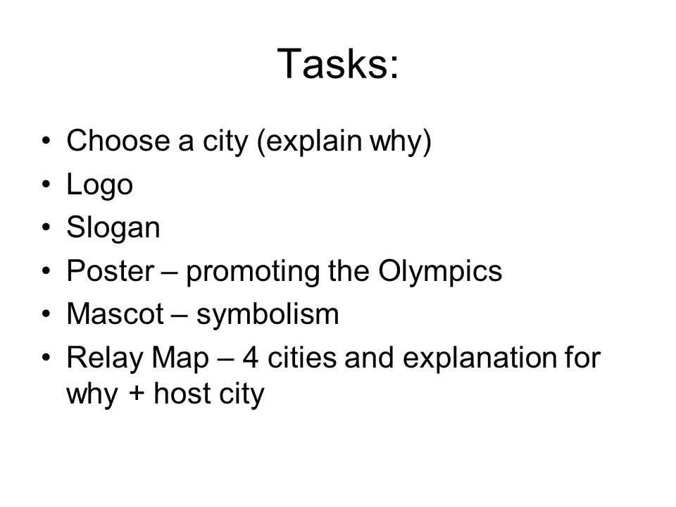 Tasks: Choose a city (explain why) Logo Slogan Poster – promoting the Olympics Mascot – symbolism Relay Map – 4 cities and explanation for why + host city