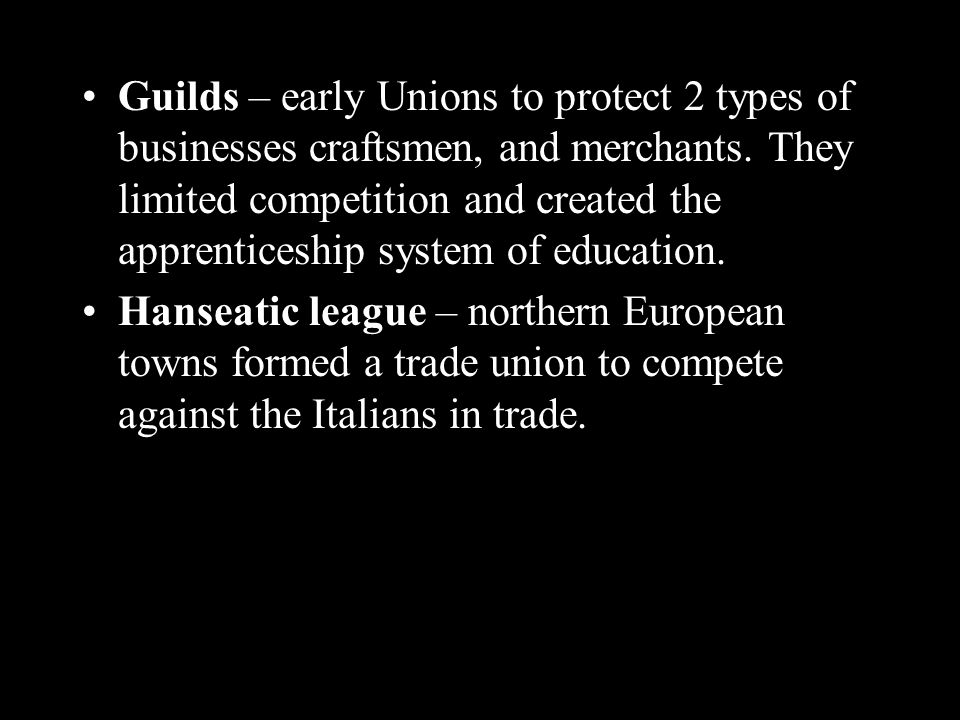 Guilds – early Unions to protect 2 types of businesses craftsmen, and merchants.