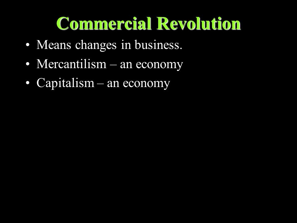 Commercial Revolution Means changes in business. Mercantilism – an economy Capitalism – an economy