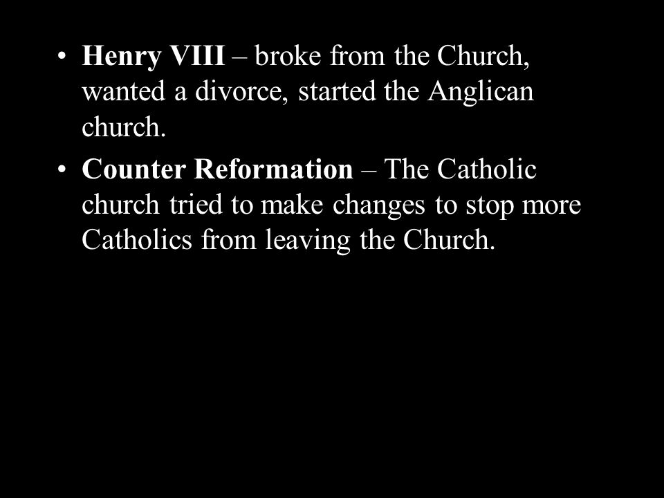 Henry VIII – broke from the Church, wanted a divorce, started the Anglican church.