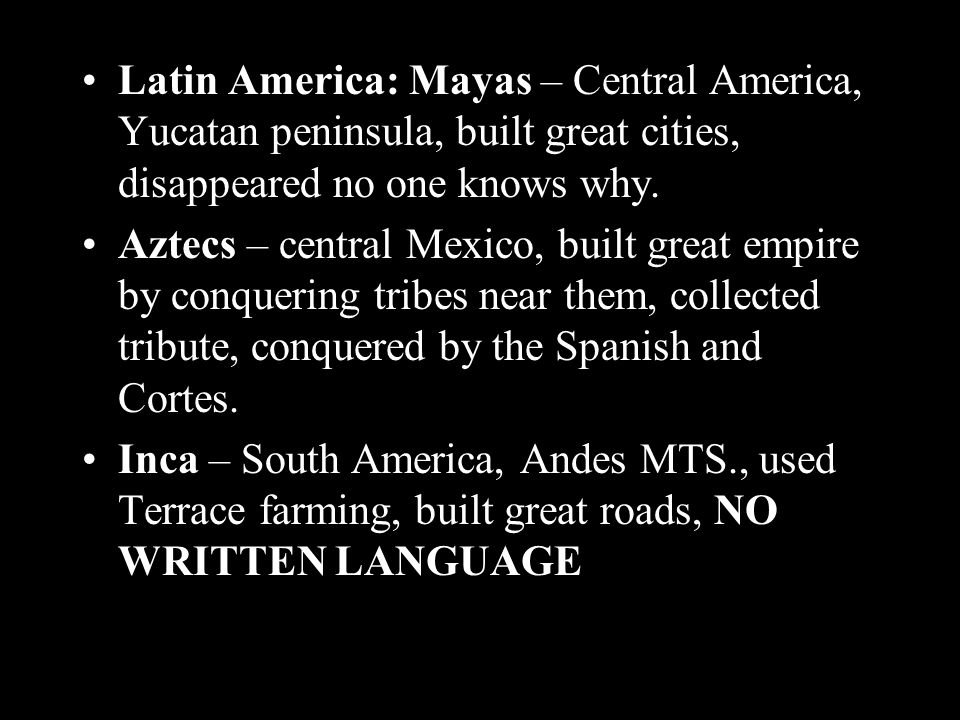 Latin America: Mayas – Central America, Yucatan peninsula, built great cities, disappeared no one knows why.
