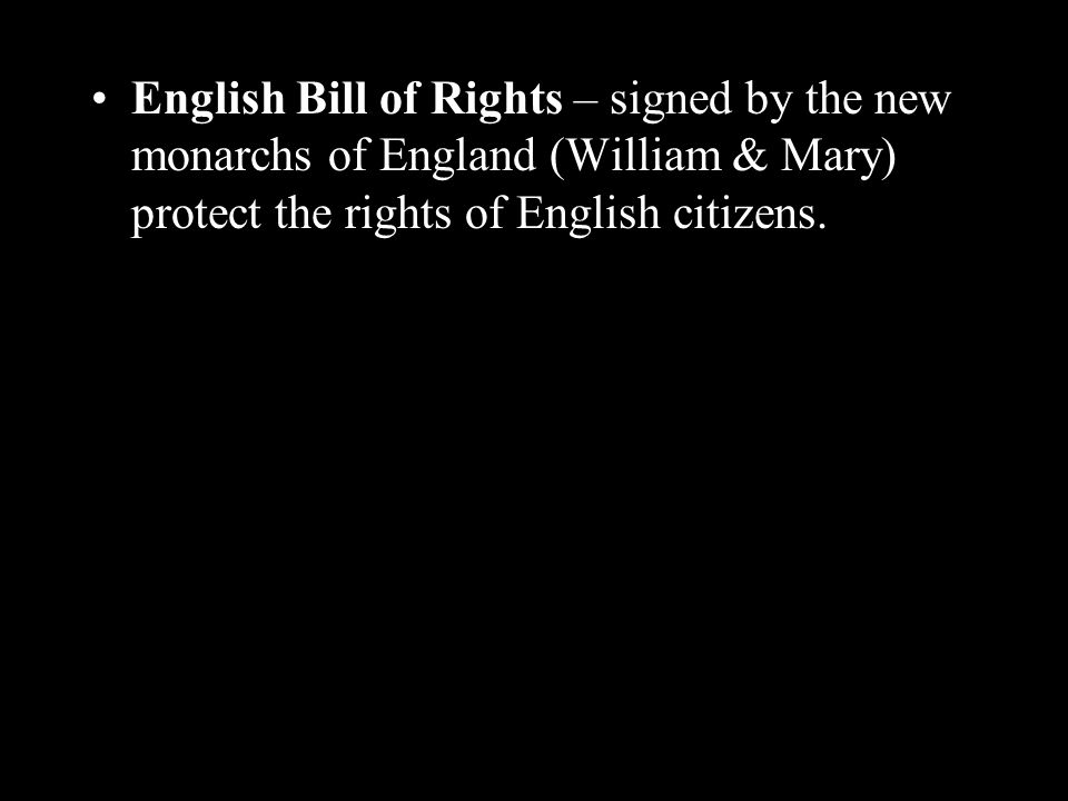 English Bill of Rights – signed by the new monarchs of England (William & Mary) protect the rights of English citizens.