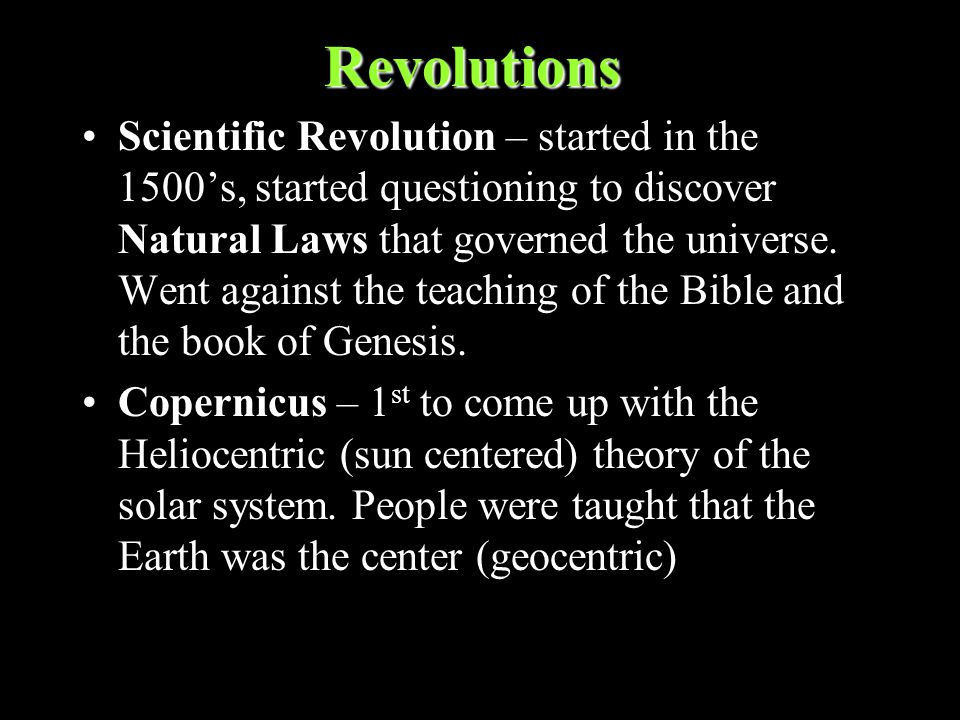 Revolutions Scientific Revolution – started in the 1500's, started questioning to discover Natural Laws that governed the universe.