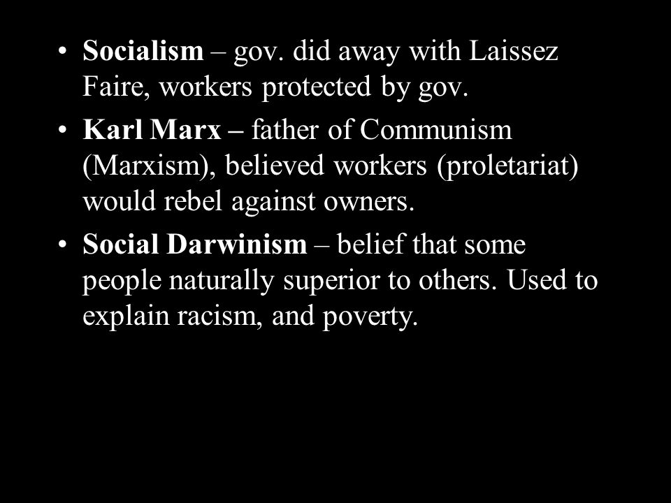 Socialism – gov. did away with Laissez Faire, workers protected by gov.
