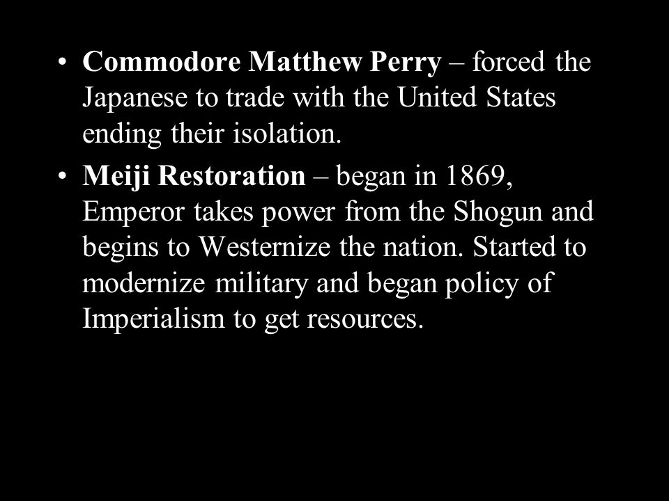 Commodore Matthew Perry – forced the Japanese to trade with the United States ending their isolation.