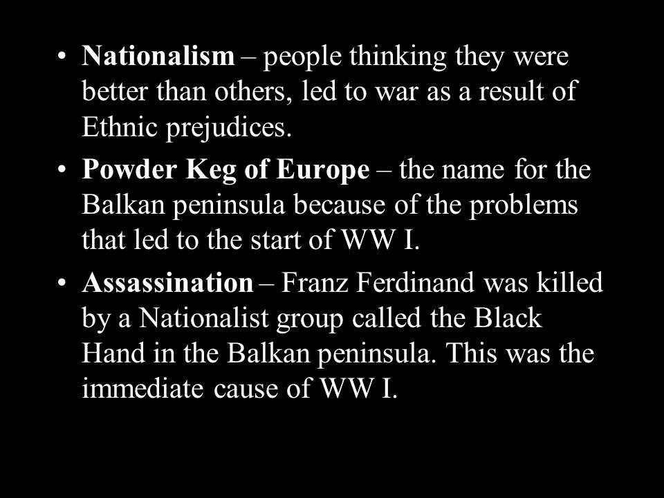 Nationalism – people thinking they were better than others, led to war as a result of Ethnic prejudices.