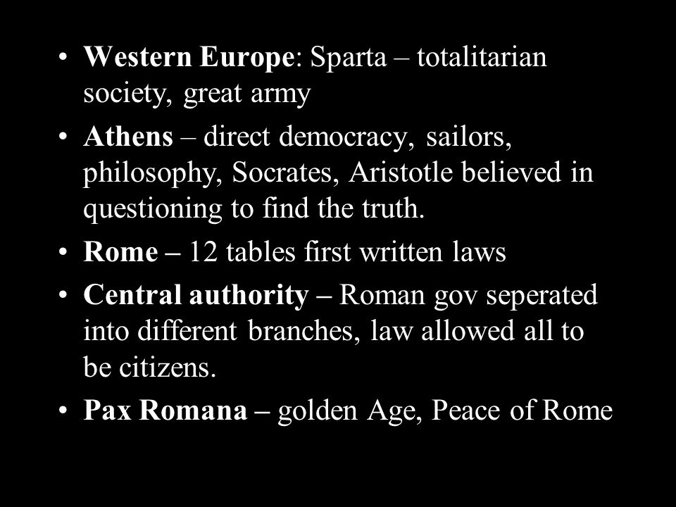Western Europe: Sparta – totalitarian society, great army Athens – direct democracy, sailors, philosophy, Socrates, Aristotle believed in questioning to find the truth.