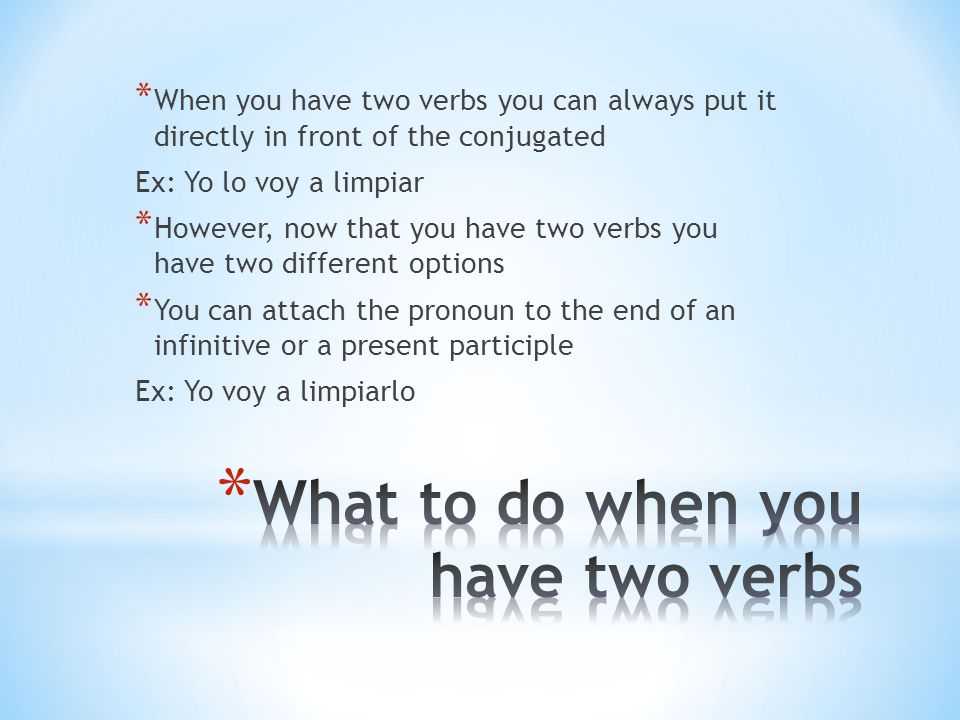 * When you have two verbs you can always put it directly in front of the conjugated Ex: Yo lo voy a limpiar * However, now that you have two verbs you have two different options * You can attach the pronoun to the end of an infinitive or a present participle Ex: Yo voy a limpiarlo