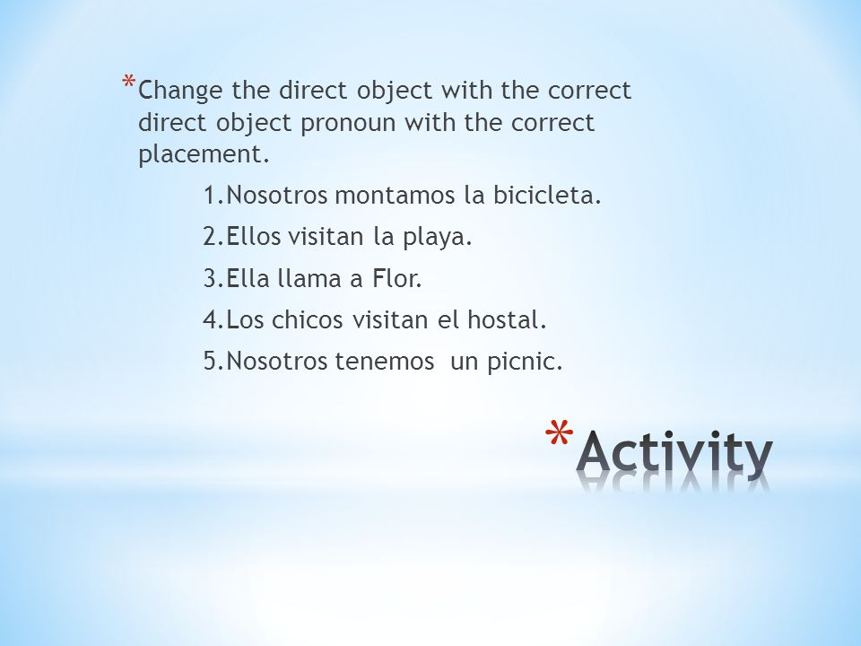 * Change the direct object with the correct direct object pronoun with the correct placement.