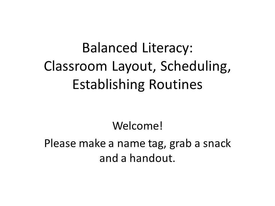 Balanced Literacy: Classroom Layout, Scheduling, Establishing Routines Welcome.