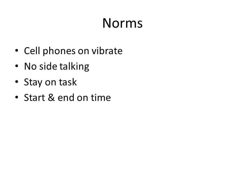 Norms Cell phones on vibrate No side talking Stay on task Start & end on time