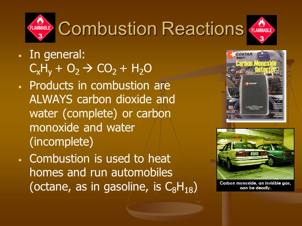 Combustion Reactions In general: C x H y + O 2  CO 2 + H 2 O Products in combustion are ALWAYS carbon dioxide and water (complete) or carbon monoxide and water (incomplete) Combustion is used to heat homes and run automobiles (octane, as in gasoline, is C 8 H 18 )