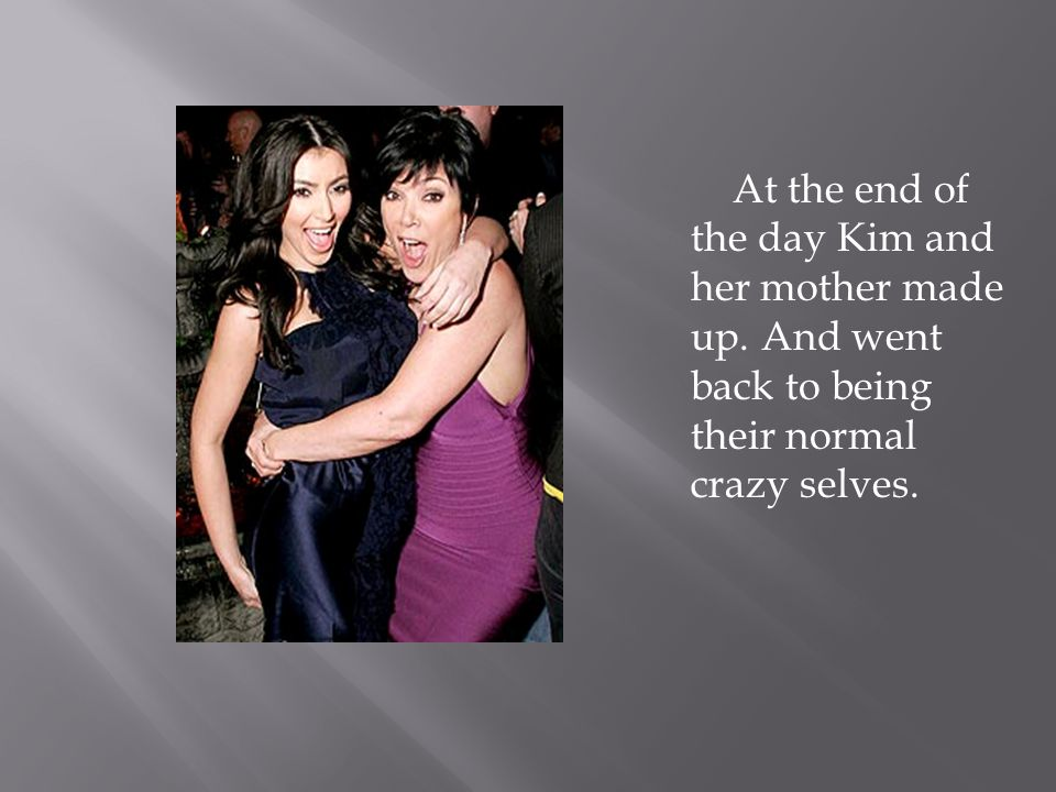 At the end of the day Kim and her mother made up. And went back to being their normal crazy selves.