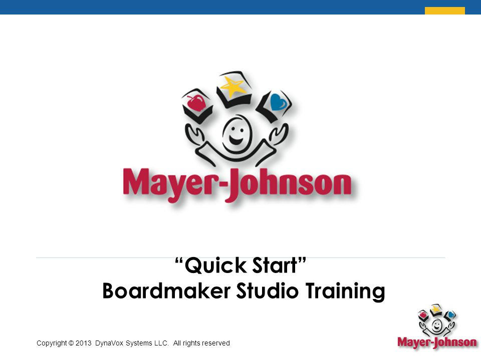 Quick Start Boardmaker Studio Training Copyright © 2013 DynaVox Systems LLC. All rights reserved