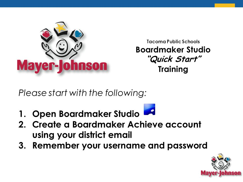 Please start with the following: 1.Open Boardmaker Studio 2.Create a Boardmaker Achieve account using your district email 3.
